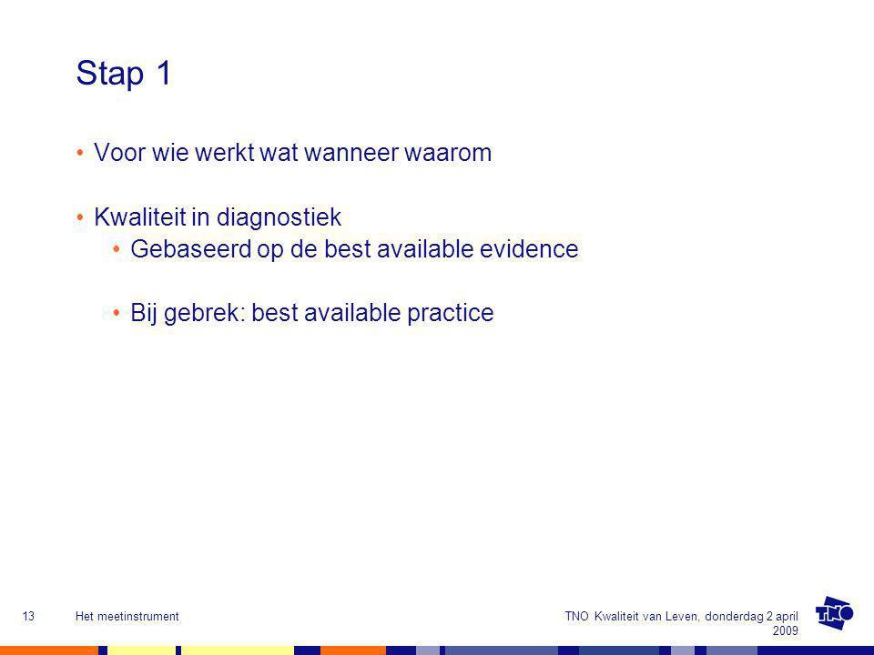 TNO Kwaliteit van Leven, donderdag 2 april 2009 Het meetinstrument13 Stap 1 Voor wie werkt wat wanneer waarom Kwaliteit in diagnostiek Gebaseerd op de best available evidence Bij gebrek: best available practice