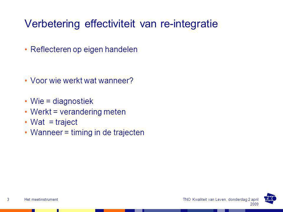 TNO Kwaliteit van Leven, donderdag 2 april 2009 Het meetinstrument3 Verbetering effectiviteit van re-integratie Reflecteren op eigen handelen Voor wie werkt wat wanneer.