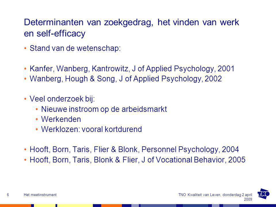 TNO Kwaliteit van Leven, donderdag 2 april 2009 Het meetinstrument6 Determinanten van zoekgedrag, het vinden van werk en self-efficacy Stand van de wetenschap: Kanfer, Wanberg, Kantrowitz, J of Applied Psychology, 2001 Wanberg, Hough & Song, J of Applied Psychology, 2002 Veel onderzoek bij: Nieuwe instroom op de arbeidsmarkt Werkenden Werklozen: vooral kortdurend Hooft, Born, Taris, Flier & Blonk, Personnel Psychology, 2004 Hooft, Born, Taris, Blonk & Flier, J of Vocational Behavior, 2005