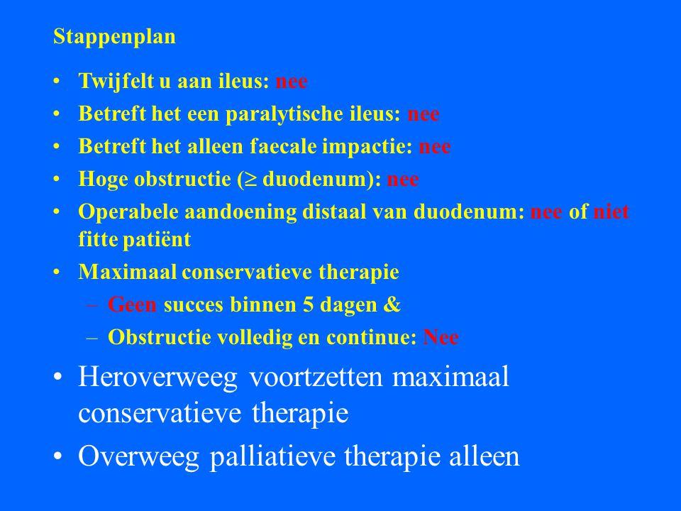 Stappenplan Twijfelt u aan ileus: nee Betreft het een paralytische ileus: nee Betreft het alleen faecale impactie: nee Hoge obstructie (  duodenum): nee Operabele aandoening distaal van duodenum: nee of niet fitte patiënt Maximaal conservatieve therapie –Geen succes binnen 5 dagen & –Obstructie volledig en continue: Nee Heroverweeg voortzetten maximaal conservatieve therapie Overweeg palliatieve therapie alleen