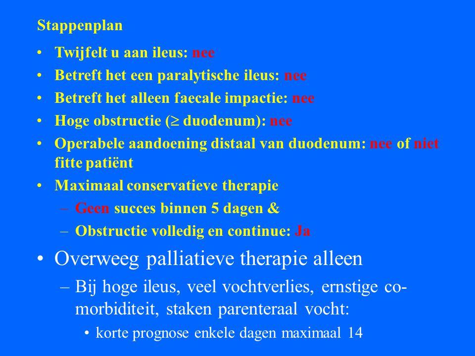 Stappenplan Twijfelt u aan ileus: nee Betreft het een paralytische ileus: nee Betreft het alleen faecale impactie: nee Hoge obstructie (  duodenum): nee Operabele aandoening distaal van duodenum: nee of niet fitte patiënt Maximaal conservatieve therapie –Geen succes binnen 5 dagen & –Obstructie volledig en continue: Ja Overweeg palliatieve therapie alleen –Bij hoge ileus, veel vochtverlies, ernstige co- morbiditeit, staken parenteraal vocht: korte prognose enkele dagen maximaal 14
