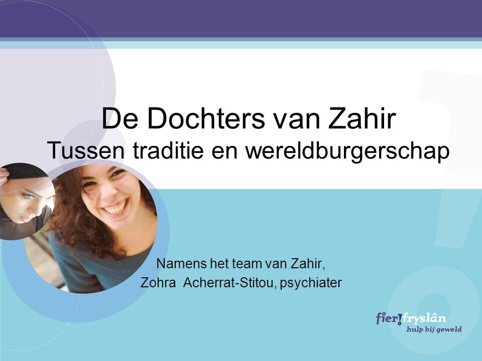 De Dochters van Zahir Tussen traditie en wereldburgerschap Namens het team van Zahir, Zohra Acherrat-Stitou, psychiater
