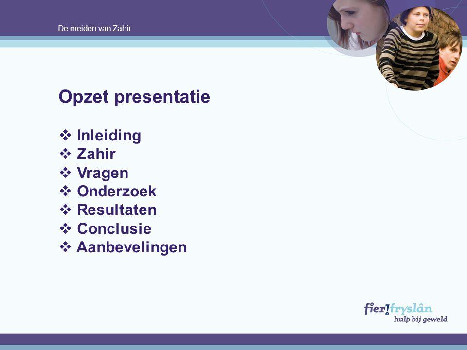 De meiden van Zahir Opzet presentatie  Inleiding  Zahir  Vragen  Onderzoek  Resultaten  Conclusie  Aanbevelingen.