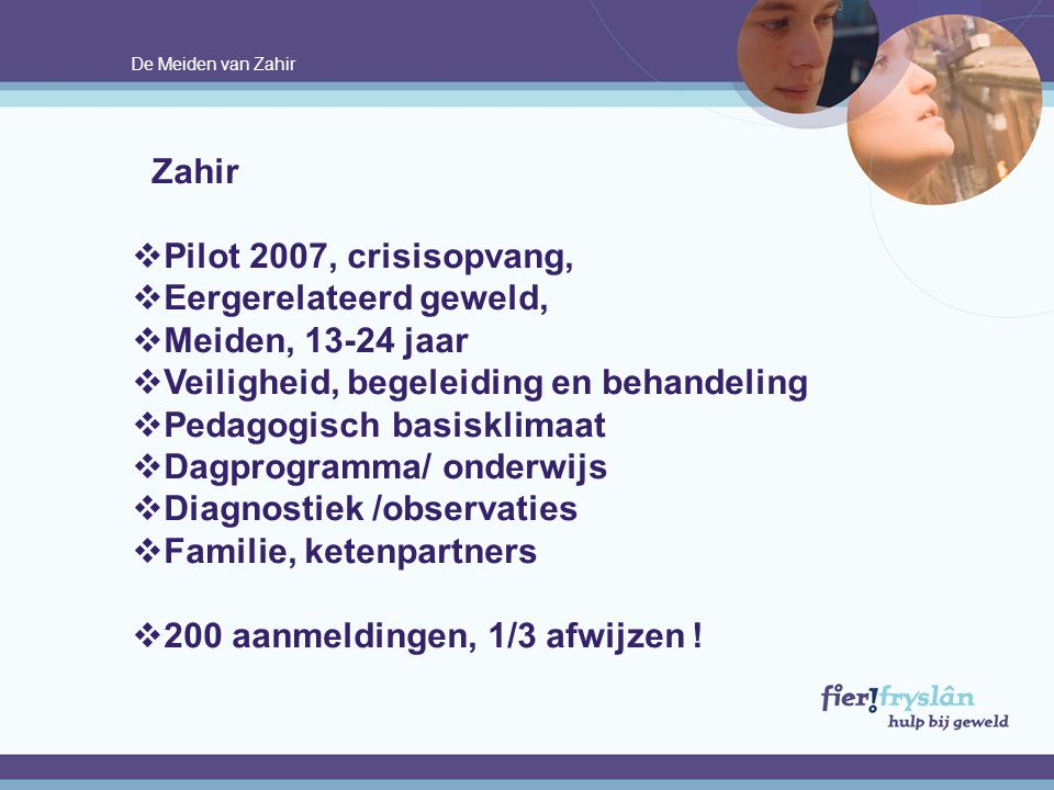 De Meiden van Zahir Zahir  Pilot 2007, crisisopvang,  Eergerelateerd geweld,  Meiden, 13-24 jaar  Veiligheid, begeleiding en behandeling  Pedagog