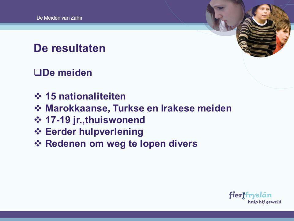De Meiden van Zahir De resultaten  De meiden  15 nationaliteiten  Marokkaanse, Turkse en Irakese meiden  17-19 jr.,thuiswonend  Eerder hulpverlen