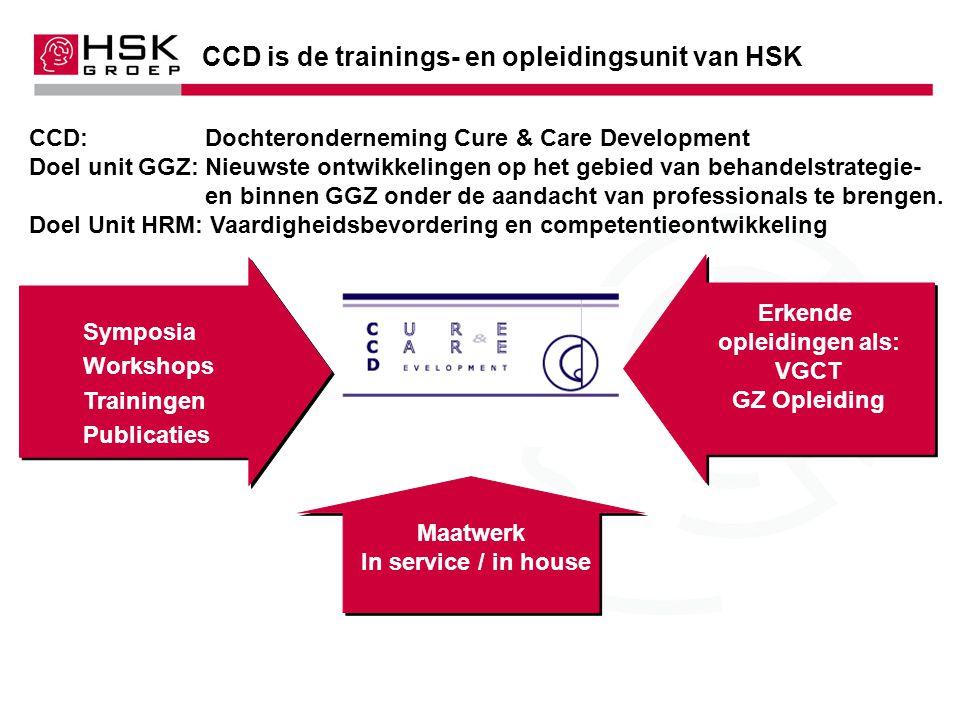 CCD is de trainings- en opleidingsunit van HSK CCD: Dochteronderneming Cure & Care Development Doel unit GGZ: Nieuwste ontwikkelingen op het gebied van behandelstrategie- en binnen GGZ onder de aandacht van professionals te brengen.