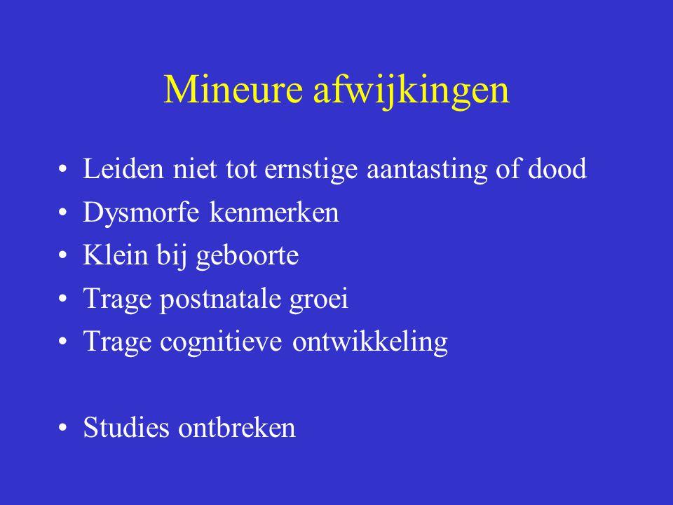 Mineure afwijkingen Leiden niet tot ernstige aantasting of dood Dysmorfe kenmerken Klein bij geboorte Trage postnatale groei Trage cognitieve ontwikkeling Studies ontbreken