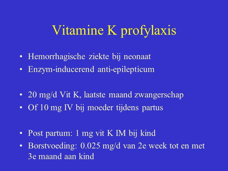 Vitamine K profylaxis Hemorrhagische ziekte bij neonaat Enzym-inducerend anti-epilepticum 20 mg/d Vit K, laatste maand zwangerschap Of 10 mg IV bij moeder tijdens partus Post partum: 1 mg vit K IM bij kind Borstvoeding: 0.025 mg/d van 2e week tot en met 3e maand aan kind