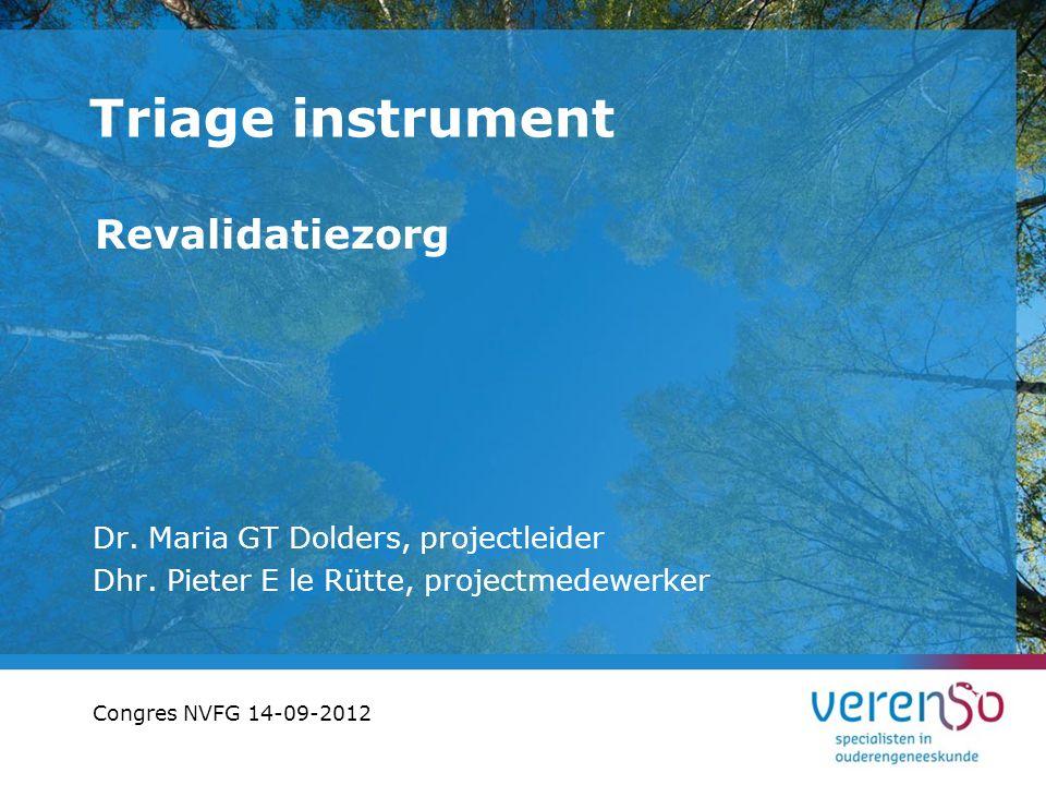 Triage instrument Dr. Maria GT Dolders, projectleider Dhr. Pieter E le Rütte, projectmedewerker Revalidatiezorg Congres NVFG 14-09-2012