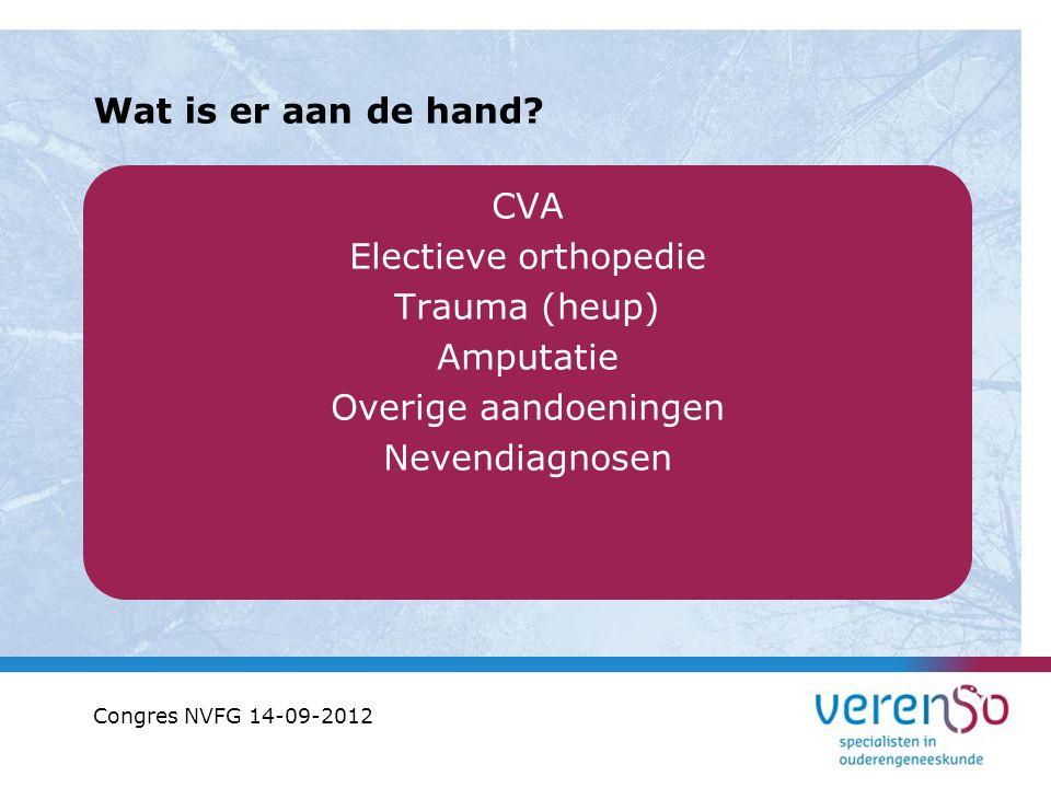 Wat is er aan de hand? CVA Electieve orthopedie Trauma (heup) Amputatie Overige aandoeningen Nevendiagnosen Congres NVFG 14-09-2012