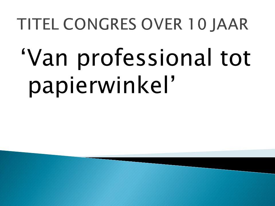 TITEL CONGRES OVER 10 JAAR 'Van professional tot papierwinkel'