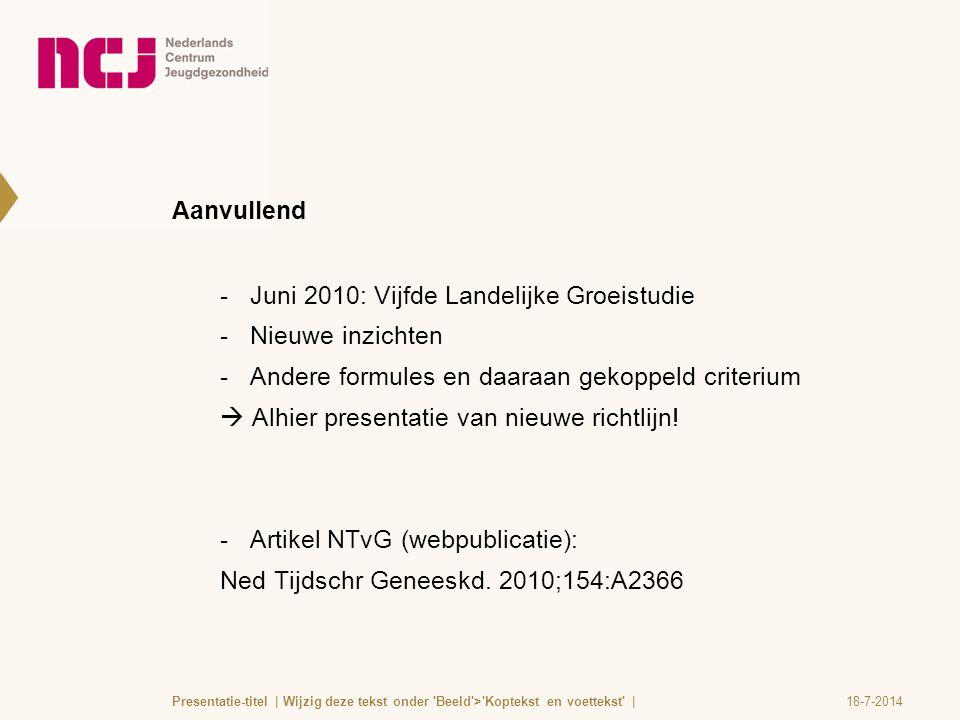 Aanvullend  Juni 2010: Vijfde Landelijke Groeistudie  Nieuwe inzichten  Andere formules en daaraan gekoppeld criterium  Alhier presentatie van nie
