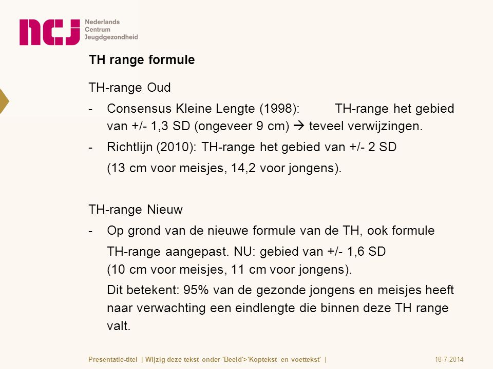 TH range formule TH-range Oud  Consensus Kleine Lengte (1998): TH-range het gebied van +/- 1,3 SD (ongeveer 9 cm)  teveel verwijzingen.  Richtlijn