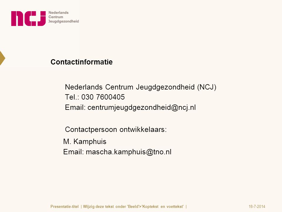Contactinformatie Nederlands Centrum Jeugdgezondheid (NCJ) Tel.: 030 7600405 Email: centrumjeugdgezondheid@ncj.nl Contactpersoon ontwikkelaars: M. Kam