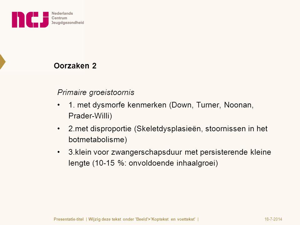 Oorzaken 2 Primaire groeistoornis 1. met dysmorfe kenmerken (Down, Turner, Noonan, Prader-Willi) 2.met disproportie (Skeletdysplasieën, stoornissen in