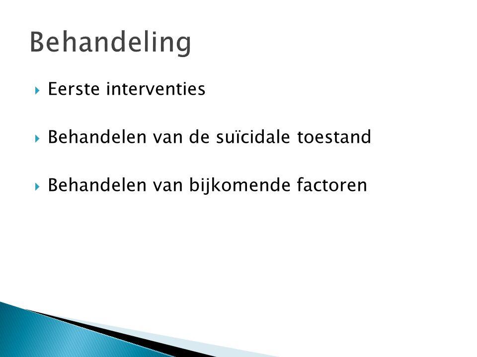  Eerste interventies  Behandelen van de suïcidale toestand  Behandelen van bijkomende factoren