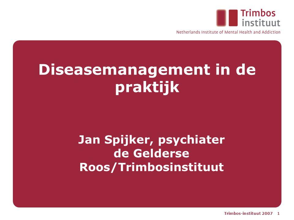 Trimbos-instituut 2007 1 Diseasemanagement in de praktijk Jan Spijker, psychiater de Gelderse Roos/Trimbosinstituut
