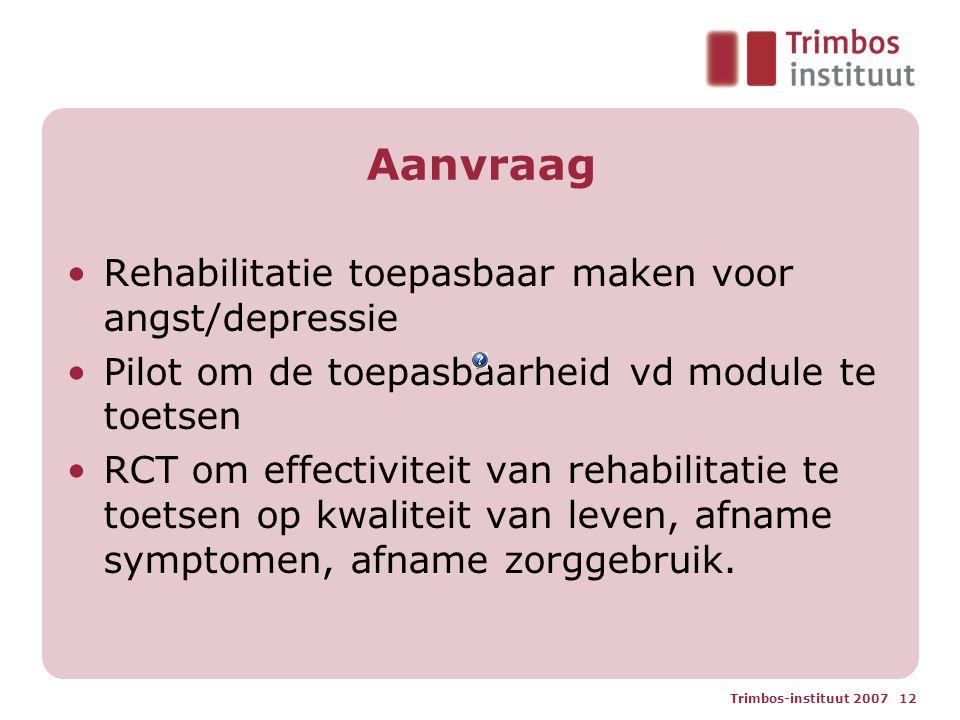 Trimbos-instituut 2007 12 Aanvraag Rehabilitatie toepasbaar maken voor angst/depressie Pilot om de toepasbaarheid vd module te toetsen RCT om effectiv