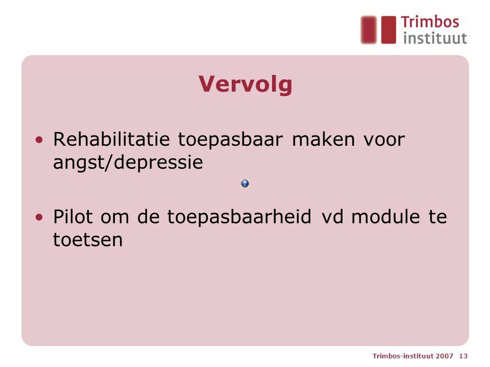 Trimbos-instituut 2007 13 Vervolg Rehabilitatie toepasbaar maken voor angst/depressie Pilot om de toepasbaarheid vd module te toetsen