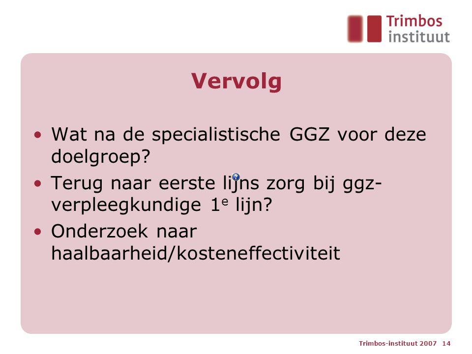Trimbos-instituut 2007 14 Vervolg Wat na de specialistische GGZ voor deze doelgroep? Terug naar eerste lijns zorg bij ggz- verpleegkundige 1 e lijn? O