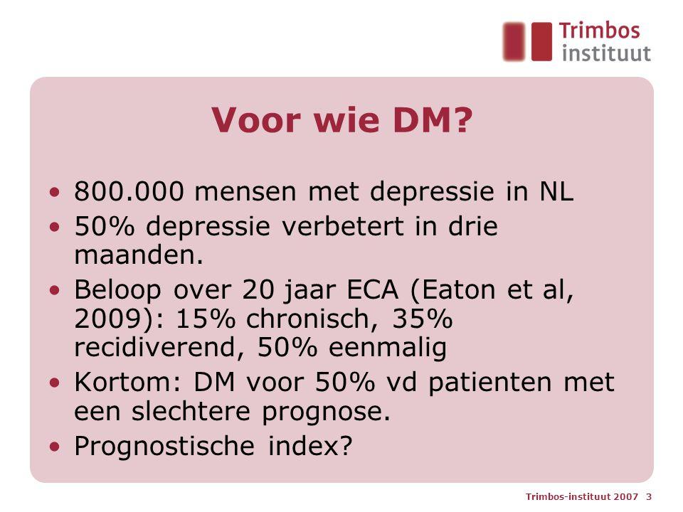 Trimbos-instituut 2007 3 Voor wie DM? 800.000 mensen met depressie in NL 50% depressie verbetert in drie maanden. Beloop over 20 jaar ECA (Eaton et al