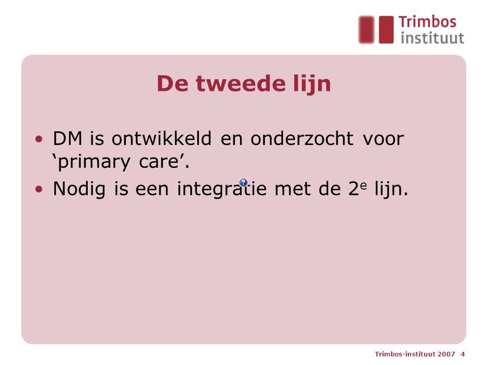 Trimbos-instituut 2007 4 De tweede lijn DM is ontwikkeld en onderzocht voor 'primary care'. Nodig is een integratie met de 2 e lijn.