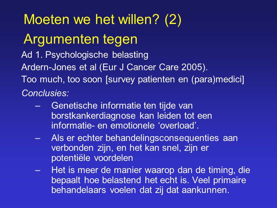 Moeten we het willen? (2) Argumenten tegen Ad 1. Psychologische belasting Ardern-Jones et al (Eur J Cancer Care 2005). Too much, too soon [survey pati