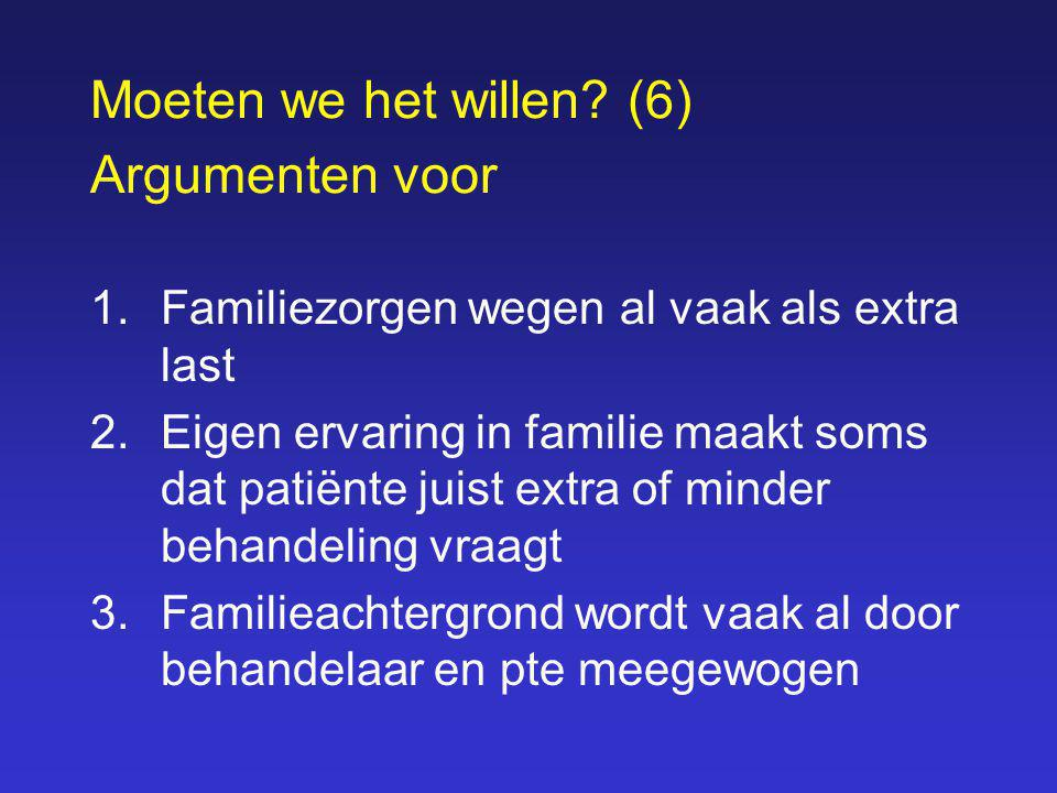 Moeten we het willen? (6) Argumenten voor 1.Familiezorgen wegen al vaak als extra last 2.Eigen ervaring in familie maakt soms dat patiënte juist extra