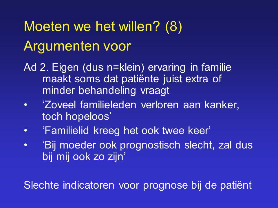Moeten we het willen? (8) Argumenten voor Ad 2. Eigen (dus n=klein) ervaring in familie maakt soms dat patiënte juist extra of minder behandeling vraa