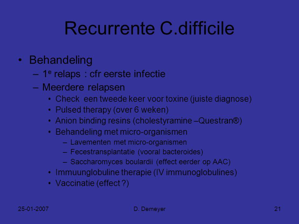 25-01-2007D. Demeyer21 Recurrente C.difficile Behandeling –1 e relaps : cfr eerste infectie –Meerdere relapsen Check een tweede keer voor toxine (juis