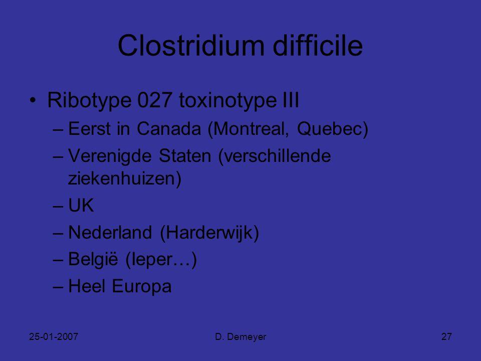 25-01-2007D. Demeyer27 Clostridium difficile Ribotype 027 toxinotype III –Eerst in Canada (Montreal, Quebec) –Verenigde Staten (verschillende ziekenhu