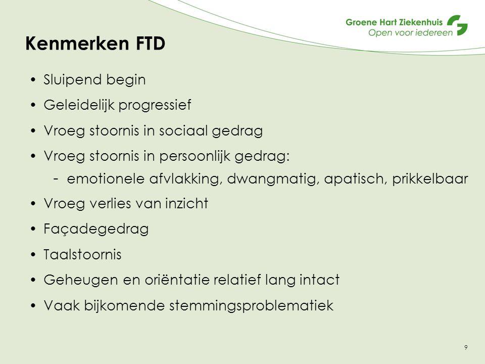Kenmerken FTD Sluipend begin Geleidelijk progressief Vroeg stoornis in sociaal gedrag Vroeg stoornis in persoonlijk gedrag: - emotionele afvlakking, d