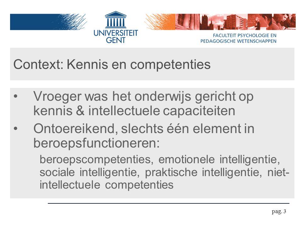 pag. 3 Context: Kennis en competenties Vroeger was het onderwijs gericht op kennis & intellectuele capaciteiten Ontoereikend, slechts één element in b