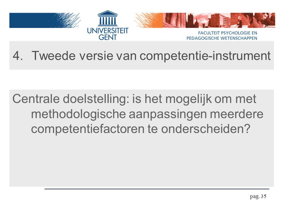 pag. 35 4.Tweede versie van competentie-instrument Centrale doelstelling: is het mogelijk om met methodologische aanpassingen meerdere competentiefact