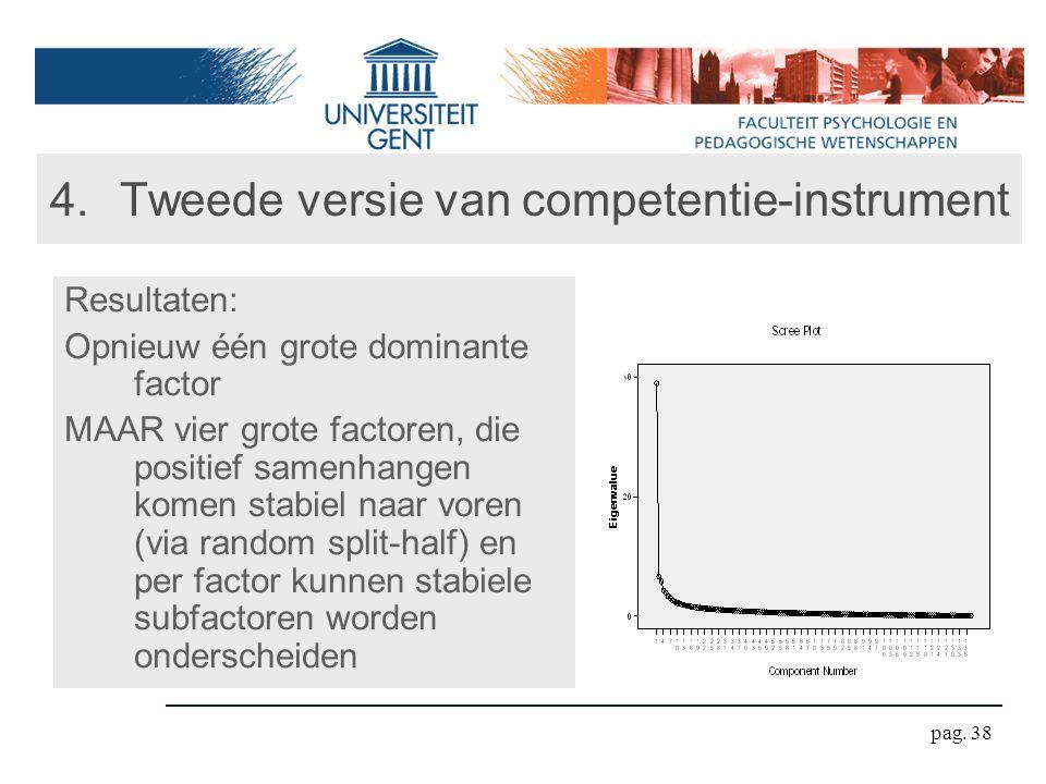 pag. 38 4.Tweede versie van competentie-instrument Resultaten: Opnieuw één grote dominante factor MAAR vier grote factoren, die positief samenhangen k