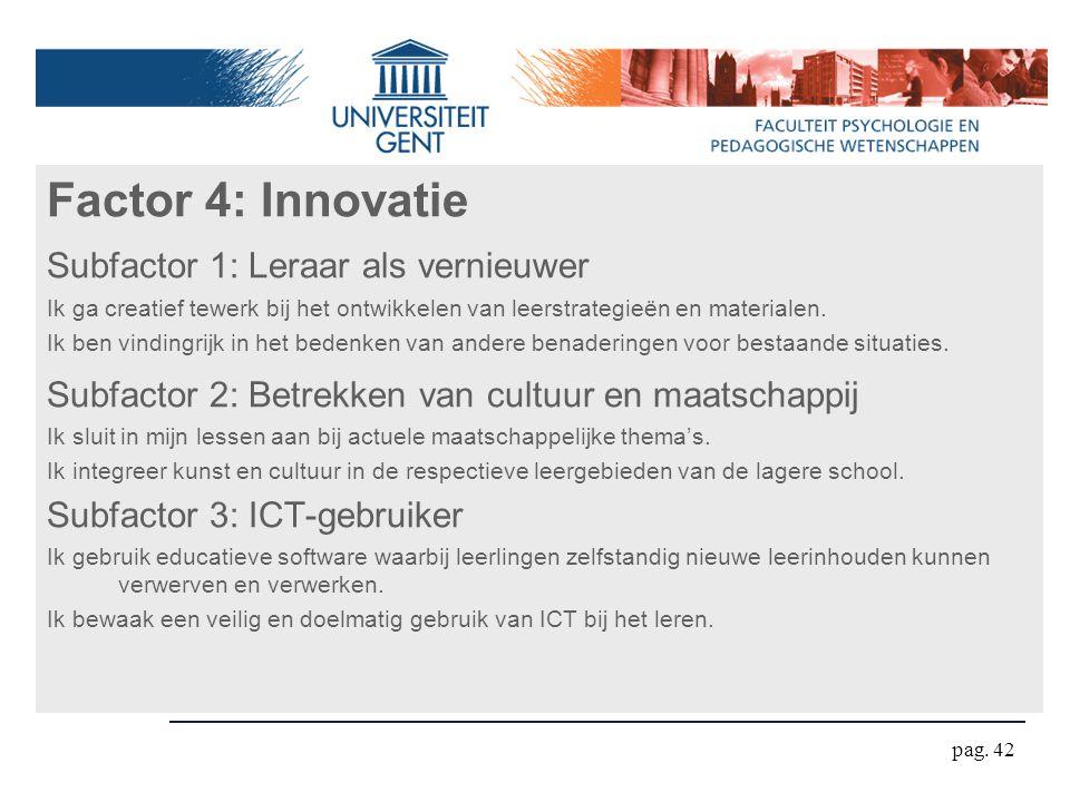 pag. 42 Factor 4: Innovatie Subfactor 1: Leraar als vernieuwer Ik ga creatief tewerk bij het ontwikkelen van leerstrategieën en materialen. Ik ben vin