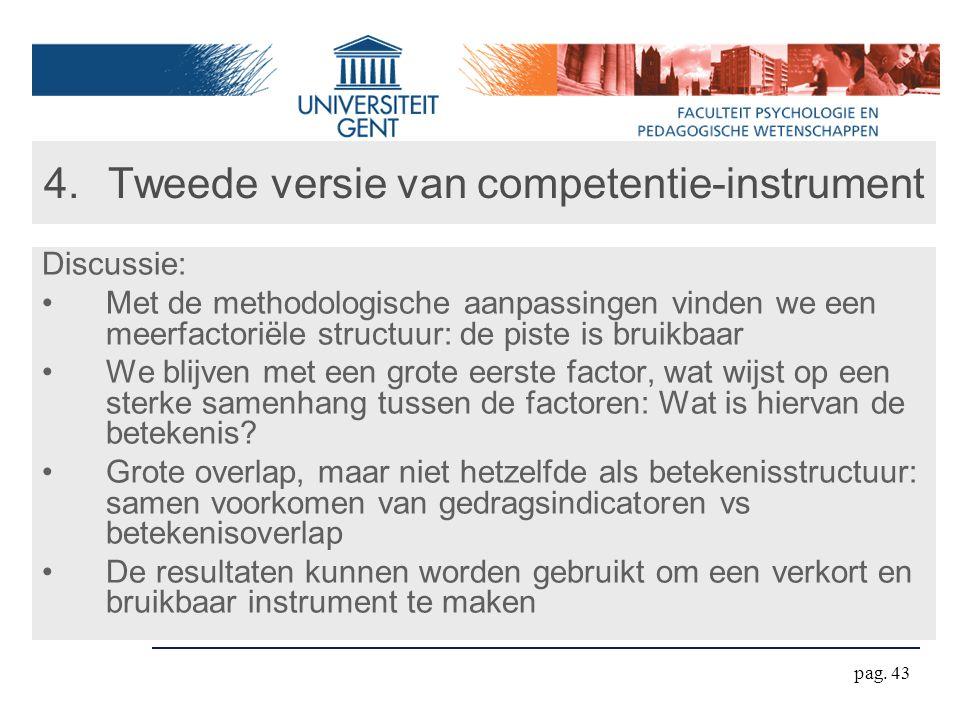 pag. 43 4.Tweede versie van competentie-instrument Discussie: Met de methodologische aanpassingen vinden we een meerfactoriële structuur: de piste is