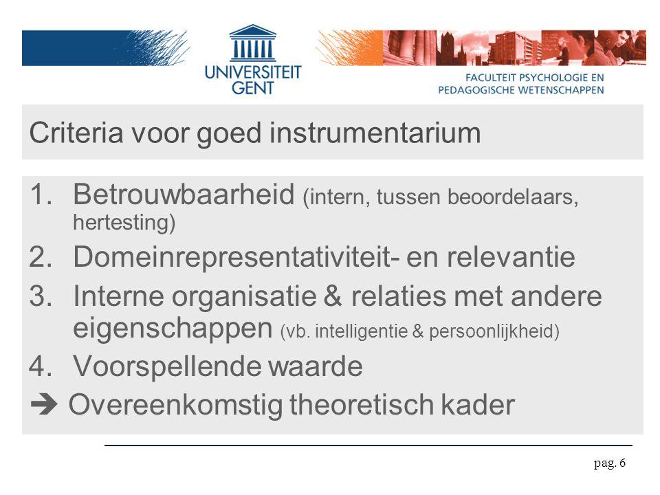 pag. 6 Criteria voor goed instrumentarium 1.Betrouwbaarheid (intern, tussen beoordelaars, hertesting) 2.Domeinrepresentativiteit- en relevantie 3.Inte
