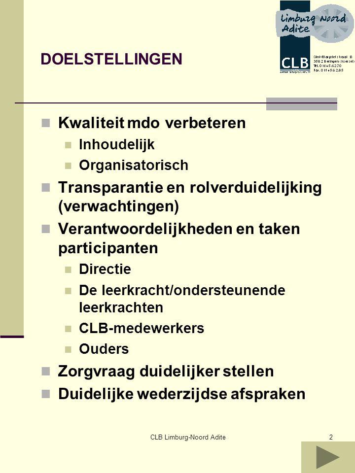 CLB Limburg-Noord Adite3 VroegerToekomst Directies weinig betrokken Leerkrachten komen losweg wat vertellen over… ouders weinig of sporadisch betrokken PMS vaak doorschuiven van probleem Directie is spilfiguur inzake organisatie Leerkrachten als deskundige die zorgvraag formuleert + planmatig + systematisch LVS hanteert ouders geven hun mandaat + grotere betrokkenheid CLB School en CLB verantwoorde lijk voor…