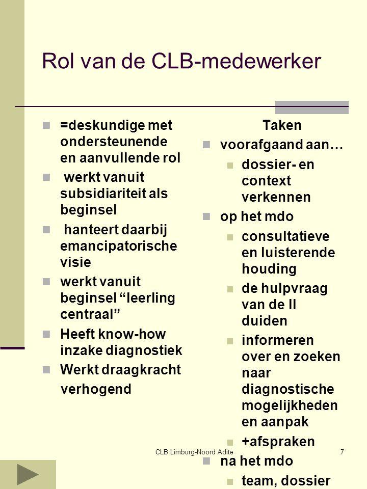 CLB Limburg-Noord Adite7 Rol van de CLB-medewerker =deskundige met ondersteunende en aanvullende rol werkt vanuit subsidiariteit als beginsel hanteert