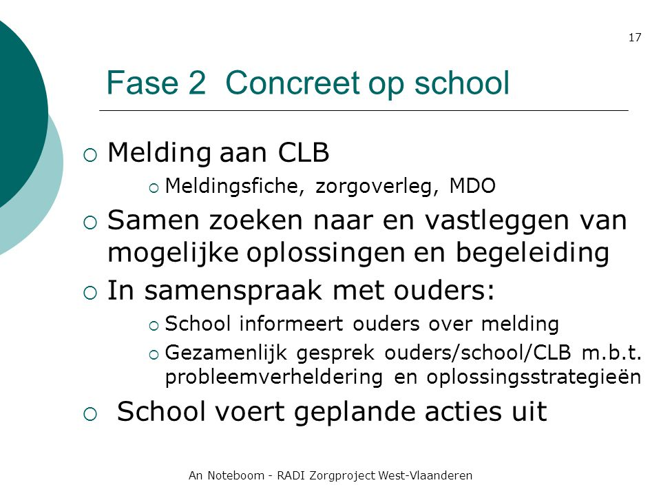 An Noteboom - RADI Zorgproject West-Vlaanderen 17 Fase 2 Concreet op school  Melding aan CLB  Meldingsfiche, zorgoverleg, MDO  Samen zoeken naar en