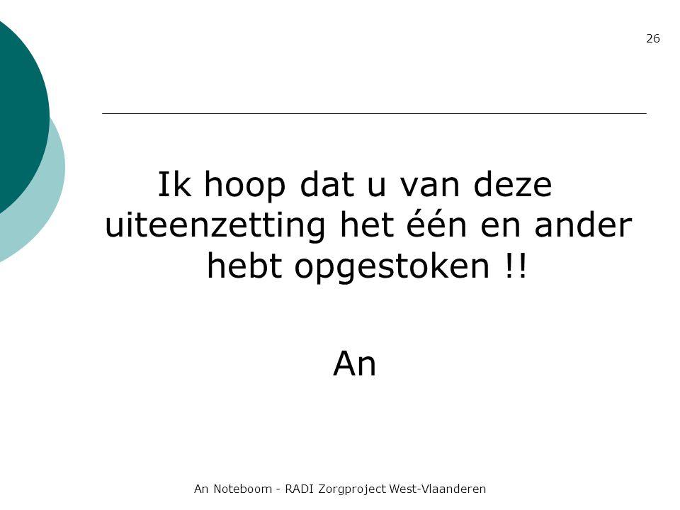An Noteboom - RADI Zorgproject West-Vlaanderen 26 Ik hoop dat u van deze uiteenzetting het één en ander hebt opgestoken !! An