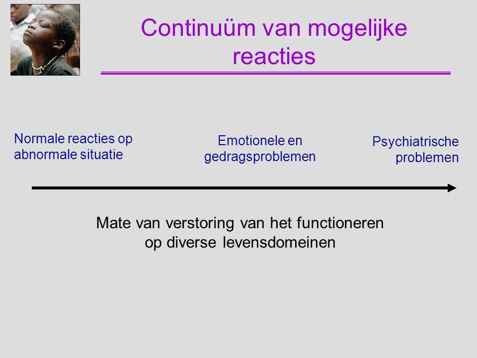 Continuüm van mogelijke reacties Normale reacties op abnormale situatie Emotionele en gedragsproblemen Psychiatrische problemen Mate van verstoring va