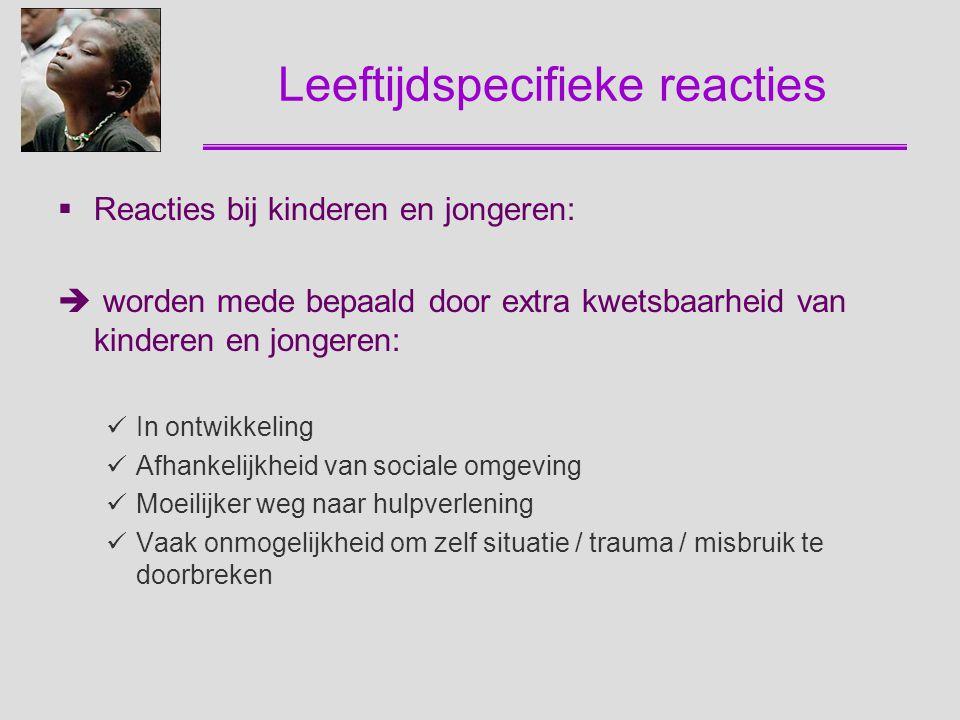 Leeftijdspecifieke reacties  Reacties bij kinderen en jongeren:  worden mede bepaald door extra kwetsbaarheid van kinderen en jongeren: In ontwikkel