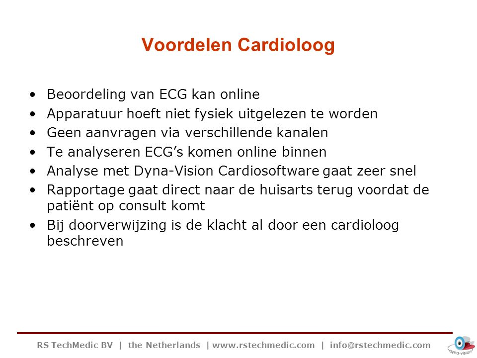 RS TechMedic BV | the Netherlands | www.rstechmedic.com | info@rstechmedic.com Voordelen Patiënt De patiënt hoeft niet meer tussendoor naar de praktijk voor het uitlezen van de apparatuur ECG wordt volledig automatisch doorgezonden door het apparaat zonder tussenkomst van de patiënt Niet meer alleen events maar het volledige ECG waardoor afwijkingen sneller worden opgespoord Patiënt krijgt tijdens spreekuur direct de Dyna-Vision aangesloten De cardioloog beoordeelt het ECG Als de patiënt terugkomt bij de huisarts is de uitslag bekend Bij problemen is de tijd tot behandeling zéér kort Snellere behandeling is een groot voordeel voor de patiënt