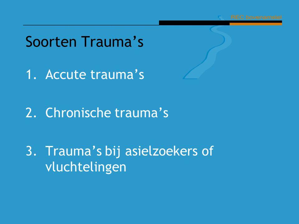 Soorten Trauma's 1.Accute trauma's 2.Chronische trauma's 3.Trauma's bij asielzoekers of vluchtelingen