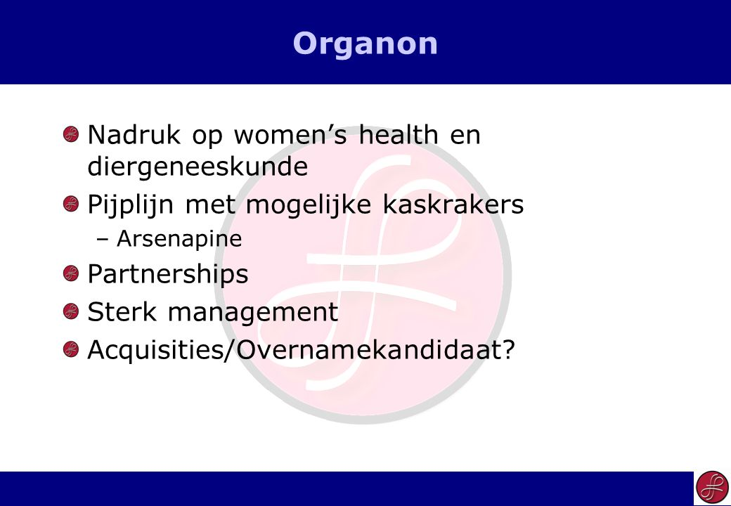 7 Organon Nadruk op women's health en diergeneeskunde Pijplijn met mogelijke kaskrakers –Arsenapine Partnerships Sterk management Acquisities/Overnamekandidaat