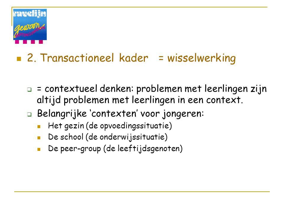 2. Transactioneel kader = wisselwerking  = contextueel denken: problemen met leerlingen zijn altijd problemen met leerlingen in een context.  Belang