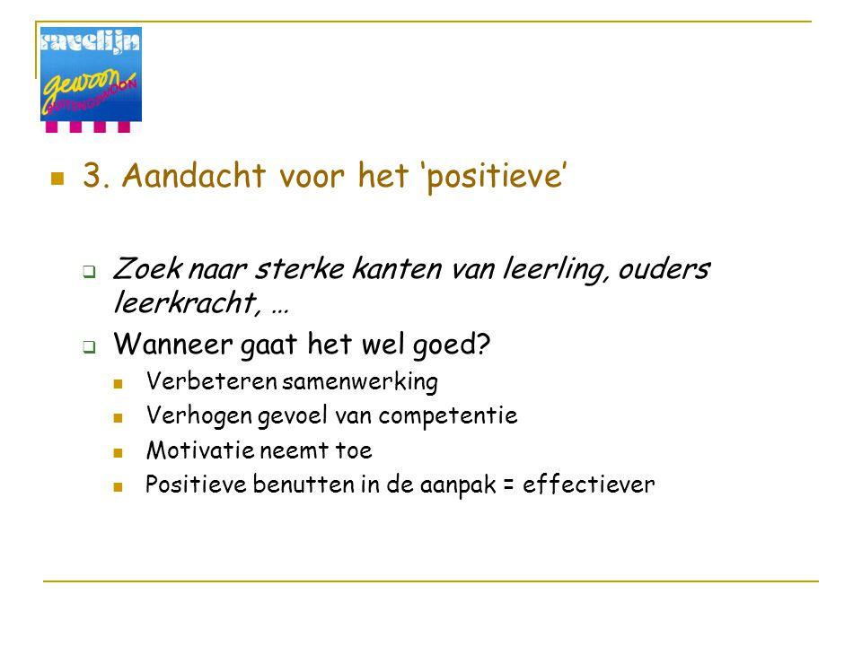 3. Aandacht voor het 'positieve'  Zoek naar sterke kanten van leerling, ouders leerkracht, …  Wanneer gaat het wel goed? Verbeteren samenwerking Ver