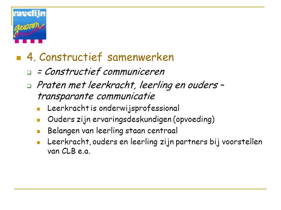4. Constructief samenwerken  = Constructief communiceren  Praten met leerkracht, leerling en ouders – transparante communicatie Leerkracht is onderw